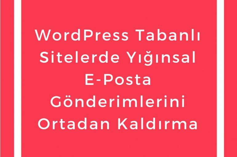 WordPress Tabanlı Sitelerde Yığınsal E-Posta Gönderimlerini Ortadan Kaldırma